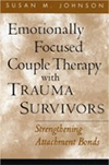 Emotionally Focused Couple Therapy with Trauma Survivors: Strengthening Attachment Bonds, Susan Johnson (2002), N.Y.: Guilford